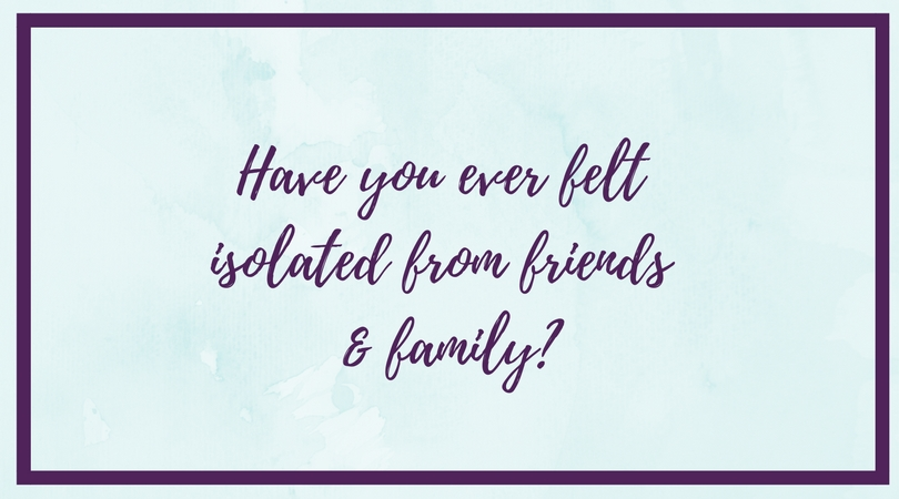 Have You Ever Found Yourself Isolated From Friends and Family?